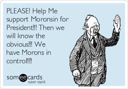 PLEASE! Help Me support Moronsin for President!!! Then we will know the obvious!!! We have Morons in  control!!!!