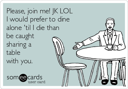 Please, join me! JK LOL I would prefer to dine alone 'til I die than  be caught  sharing a table with you.