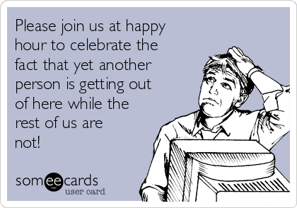 Please join us at happy hour to celebrate the fact that yet another person is getting out of here while the rest of us are not!