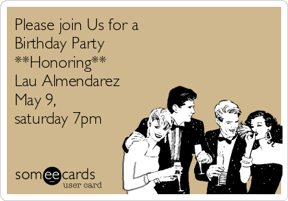 Please Join Us For A Birthday Party Honoring Lau Almendarez May