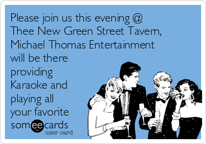 Please join us this evening @ Thee New Green Street Tavern, Michael Thomas Entertainment will be there providing Karaoke and playing all your favorite