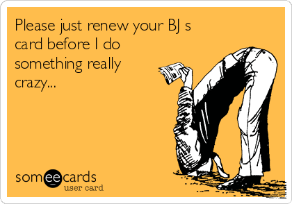 Please just renew your BJ s card before I do something really crazy...