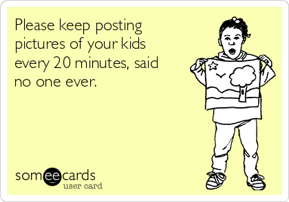 Please keep posting pictures of your kids every 20 minutes, said no one ever.