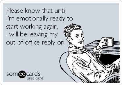 Please know that until  I'm emotionally ready to  start working again,  I will be leaving my  out-of-office reply on
