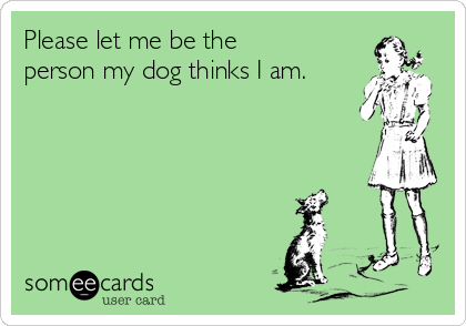 Please let me be the person my dog thinks I am.