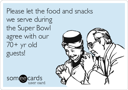 Please let the food and snacks we serve during the Super Bowl agree with our 70+ yr old guests!