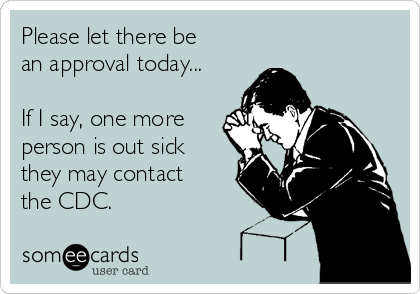 Please let there be an approval today...  If I say, one more person is out sick they may contact the CDC.