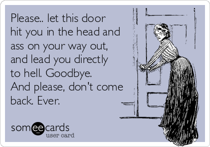 Please.. let this door hit you in the head and ass on your way out, and lead you directly to hell. Goodbye. And please, don't come back. Ever.