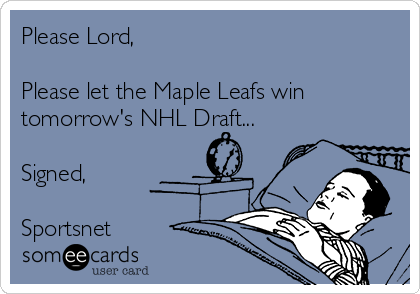 Please Lord,  Please let the Maple Leafs win tomorrow's NHL Draft...  Signed,  Sportsnet