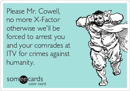 Please Mr. Cowell, no more X-Factor otherwise we'll be forced to arrest you and your comrades at ITV for crimes against humanity.