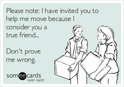 Please note: I have invited you to help me move because I consider you a true friend...  Don't prove me wrong.