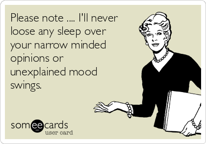 Please note .... I'll never loose any sleep over your narrow minded opinions or unexplained mood swings.