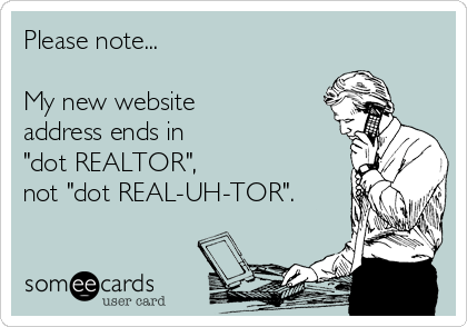 "Please note...    My new website address ends in ""dot REALTOR"",  not ""dot REAL-UH-TOR""."