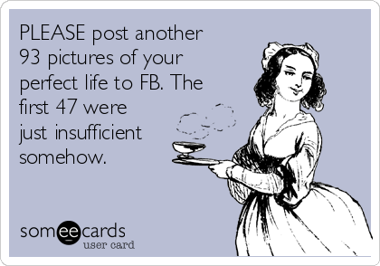 PLEASE post another 93 pictures of your perfect life to FB. The first 47 were just insufficient somehow.
