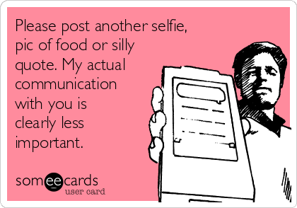 Please post another selfie, pic of food or silly quote. My actual communication with you is clearly less important.
