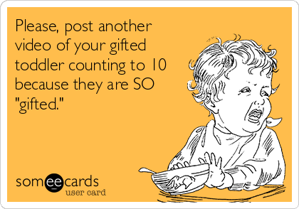 "Please, post another video of your gifted toddler counting to 10 because they are SO ""gifted."""