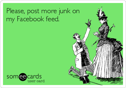 Please, post more junk on my Facebook feed.