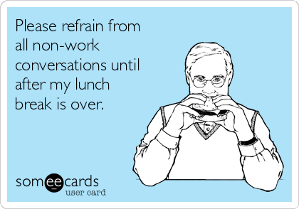 Please refrain from all non-work conversations until after my lunch break is over.