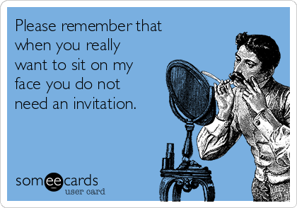 Please remember that when you really want to sit on my face you do not need an invitation.