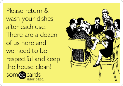 Please return & wash your dishes after each use. There are a dozen of us here and we need to be respectful and keep the house clean!