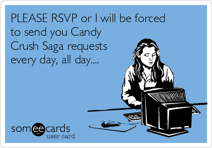 PLEASE RSVP or I will be forced to send you Candy Crush Saga requests every day, all day....