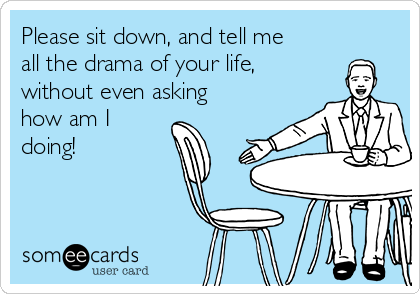 Please sit down, and tell me all the drama of your life, without even asking how am I doing!