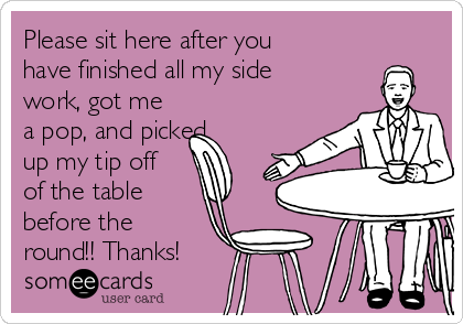 Please sit here after you have finished all my side work, got me a pop, and picked up my tip off of the table before the round!! Thanks!