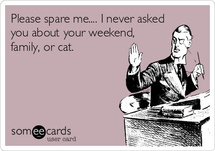 Please spare me.... I never asked you about your weekend, family, or cat.