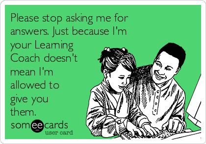 Please stop asking me for answers. Just because I'm your Learning Coach doesn't mean I'm allowed to give you them.