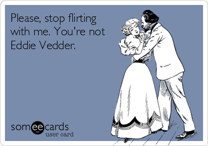 Please, stop flirting with me. You're not Eddie Vedder.
