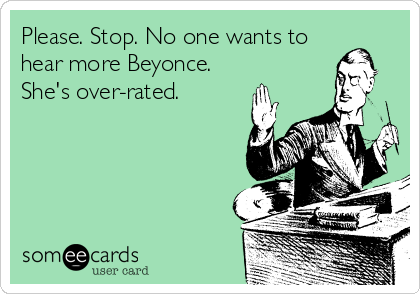Please. Stop. No one wants to hear more Beyonce. She's over-rated.