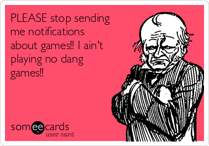 PLEASE stop sending me notifications about games!! I ain't playing no dang games!!