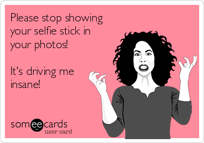 Please stop showing your selfie stick in your photos!   It's driving me insane!