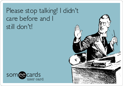 Please stop talking! I didn't care before and I still don't!