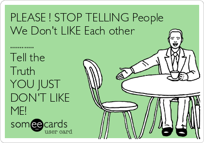 PLEASE ! STOP TELLING People We Don't LIKE Each other ............ Tell the Truth  YOU JUST DON'T LIKE ME!