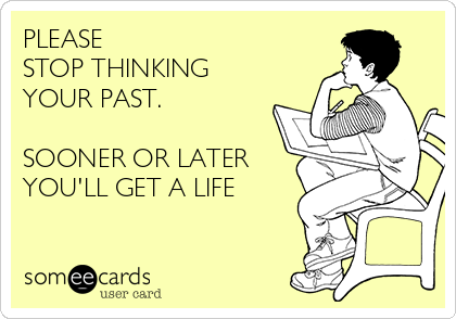 PLEASE  STOP THINKING YOUR PAST.  SOONER OR LATER YOU'LL GET A LIFE