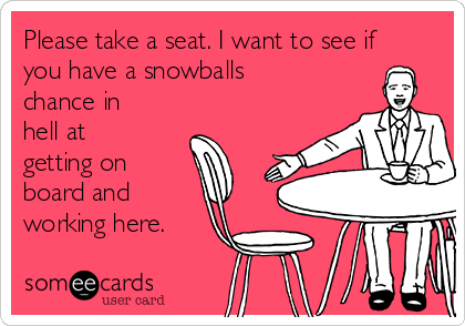 Please take a seat. I want to see if you have a snowballs chance in hell at getting on board and working here.