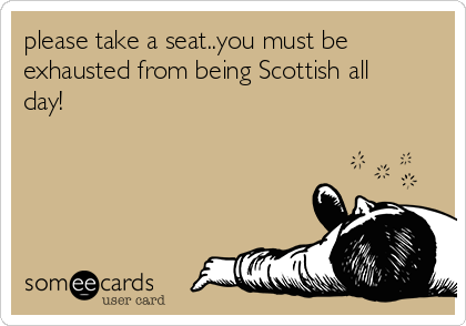 please take a seat..you must be exhausted from being Scottish all day!