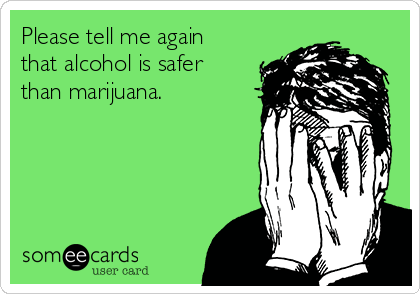 Please tell me again that alcohol is safer than marijuana.