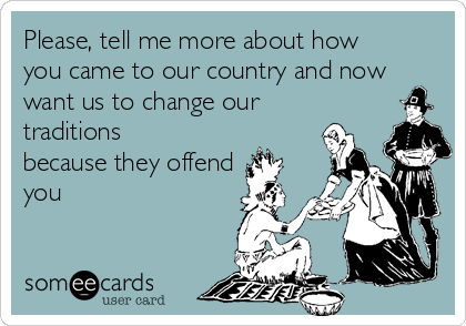 Please, tell me more about how you came to our country and now want us to change our traditions because they offend you