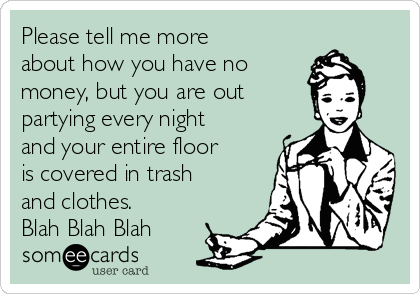 Please tell me more about how you have no  money, but you are out  partying every night and your entire floor is covered in trash and clothes. Blah Blah Blah