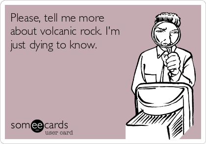 Please, tell me more about volcanic rock. I'm just dying to know.