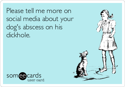 Please tell me more on social media about your dog's abscess on his dickhole.