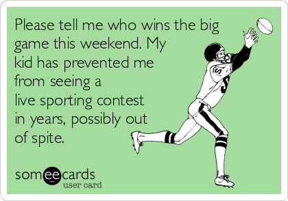 Please tell me who wins the big game this weekend. My kid has prevented me from seeing a live sporting contest in years, possibly out of spite.