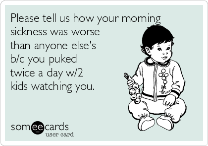 Please tell us how your morning sickness was worse than anyone else's b/c  you