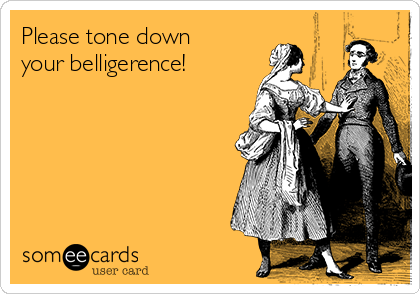Please tone down your belligerence!