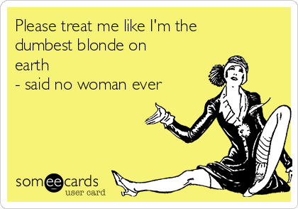 Please treat me like I'm the dumbest blonde on earth  - said no woman ever