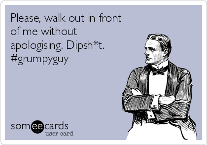 Please, walk out in front of me without apologising. Dipsh*t. #grumpyguy