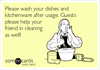 Please wash your dishes and kitchenware after usage. Guests please help your friend in cleaning as well!