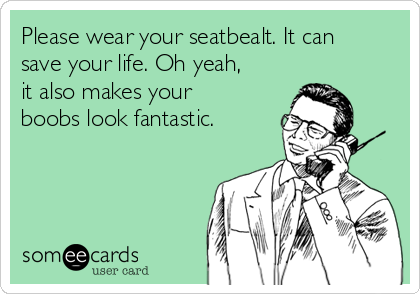 Please wear your seatbealt. It can save your life. Oh yeah, it also makes your boobs look fantastic.